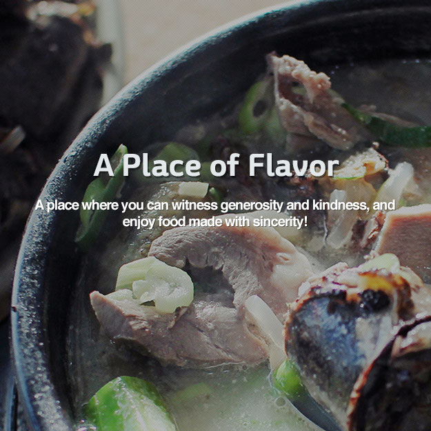 A Place of Flavor A place where you can witness generosity and kindness, and enjoy food made with sincerity!